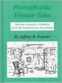 Pennsylvania Fireside Tales - Jeffrey R. Frazier,  James J. Frazier (Illustrator)