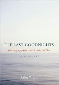 The Last Goodnights: Assisting My Parents with Their Suicides - John West