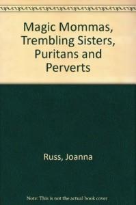 Magic Mommas, Trembling Sisters, Puritans & Perverts - Joanna Russ
