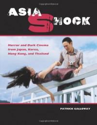 Asia Shock: Horror and Dark Cinema from Japan, Korea, Hong Kong, and Thailand - Patrick Galloway, Greg Lofrano