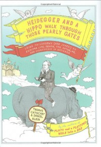 Heidegger and a Hippo Walk Through Those Pearly Gates: Using Philosophy (and Jokes!) to Explore Life, Death, the Afterlife, and Everything in Between - Thomas Cathcart, Daniel Klein