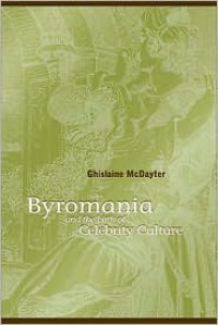 Byromania and the Birth of Celebrity Culture - Ghislaine McDayter