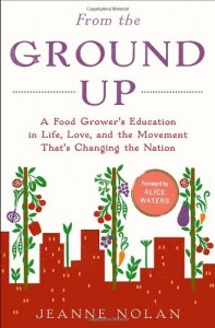 From the Ground Up: A Food Grower's Education in Life, Love, and the Movement That's Changing the Nation - Jeanne Nolan, Alice Waters