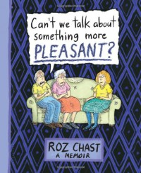 Can't We Talk about Something More Pleasant?: A Memoir - Roz Chast