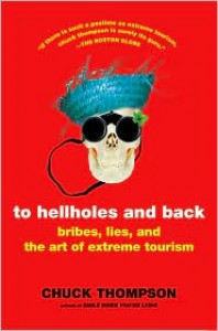 To Hellholes and Back: Bribes, Lies, and the Art of Extreme Tourism - Chuck Thompson