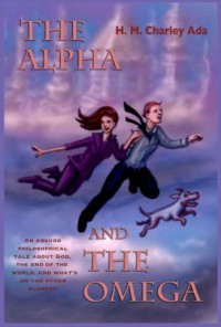 The Alpha and the Omega: An absurd philosophical tale about God, the end of the world, and what's on the other planets (Volume 1) - H. M. Charley Ada