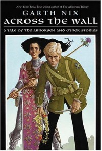 Across the Wall: A Tale of the Abhorsen and Other Stories - Garth Nix