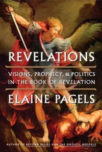 Revelations: Visions, Prophecy, and Politics in the Book of Revelation - Elaine Pagels