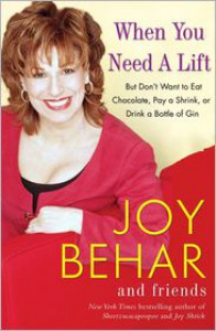 When You Need a Lift: But Don't Want to Eat Chocolate, Pay a Shrink, or Drink a Bottle of Gin - Joy Behar