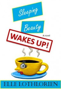 Sleeping Beauty WAKES UP! (A Romantic Comedy/Suspense) - Elle Lothlorien