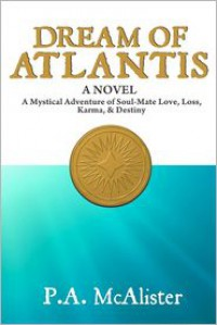 Dream of Atlantis: A Mystical Adventure of Soul Mate Love, Loss, Karma, & Destiny - P.A. McAlister