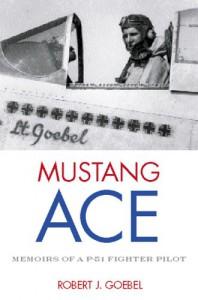 Mustang Ace: Memoirs of a P-51 Fighter Pilot - Robert J. Goebel