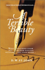 A Terrible Beauty: What Teachers Know But Seldom Discuss Outside the Staff Room.. - D.W. St. John