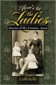Here's to the Ladies: Stories of the Frontier Army - Carla Kelly