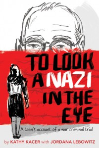 To Look a Nazi in the Eye: A Teen's Account of a War Criminal Trial - Kathy Kacer, Jordana Lebowitz