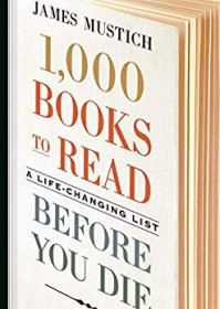 1,000 Books to Read Before you Die: A Life Changing List - James Mustich Jr.