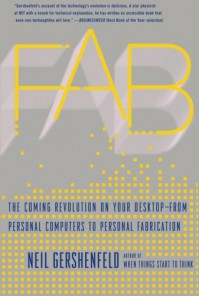 Fab: The Coming Revolution on Your Desktop--from Personal Computers to Personal Fabrication - Neil Gershenfeld