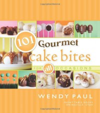 101 Gourmet Cake Bites: For All Occasions - Wendy Paul