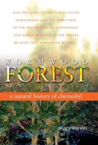 Wormwood Forest: A Natural History of Chernobyl - Mary Mycio