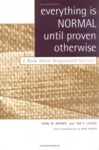 Everything Is Normal Until Proven Otherwise: A Book About Wraparound Services - Karl W. Dennis, Ira S. Lourie, Dixie Jordan