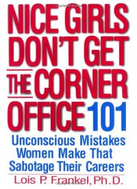 Nice Girls Don't Get the Corner Office: 101 Unconscious Mistakes Women Make That Sabotage Their Careers - Lois P. Frankel