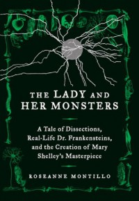 The Lady and Her Monsters: A Tale of Dissections, Real-Life Dr. Frankensteins, and the Creation of Mary Shelley's Masterpiece - Roseanne Montillo