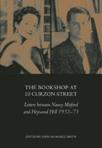 The Bookshop at 10 Curzon Street: Letters Between Nancy Mitford and Heywood Hill 1952-73 - Nancy Mitford, John Saumarez Smith, Heywood Hill