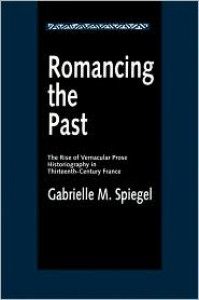 Romancing the Past: The Rise of Vernacular Prose Historiography in Thirteenth-Century France - Gabrielle M. Spiegel
