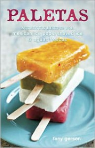 Paletas: Authentic Recipes for Mexican Ice Pops, Shaved Ice & Aguas Frescas - Fany Gerson