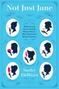 Not Just Jane: Rediscovering Seven Amazing Women Writers Who Transformed British Literature - Shelley DeWees