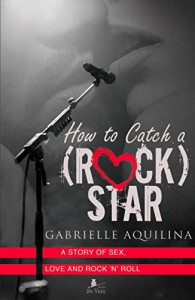 How to Catch a (Rock) Star: A Story of Sex, Love and Rock 'n' Roll - Gabrielle Aquilina