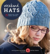 Weekend Hats: 25 Knitted Caps, Berets, Cloches, and More - Cecily Glowick MacDonald, Melissa LaBarre