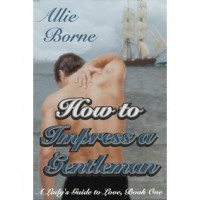 How to Impress a Gentleman (A Lady's Guide to Love, #1) - Allie Borne