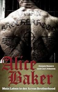 Alice Baker: Mein Leben in der Aryan Brotherhood - Dennis Bauers, Carl Johnson
