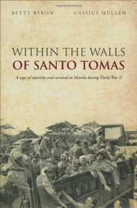 Within the Walls of Santo Tomas: A Saga of Captivity and Survival in Manila During World War II - Betty Byron