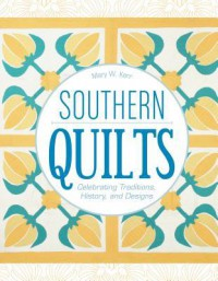 Southern Quilts: Celebrating Traditions, History, and Designs - Mary W. Kerr