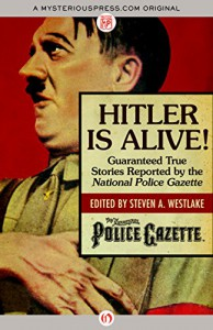 Hitler Is Alive!: Guaranteed True Stories Reported by the National Police Gazette - Steven A. Westlake