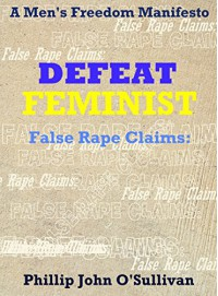 DEFEAT FEMINIST: False Rape Claims: A Men's Freedom Manifesto - Phillip John O'Sullivan