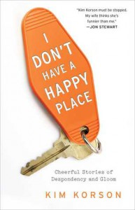 I Don't Have a Happy Place: Cheerful Stories of Despondency and Gloom - Kim Korson