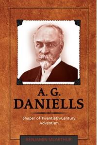 A. G. Daniells: Shaper of Twentieth-Century Adventism - Benjamin McArthur