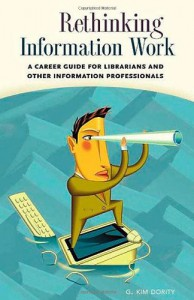 Rethinking Information Work: A Career Guide for Librarians and Other Information Professionals - G. Kim Dority