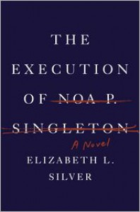 The Execution of Noa P. Singleton: A Novel - Elizabeth L. Silver