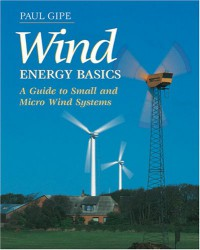 Wind Energy Basics: A Guide to Small and Micro Wind Systems - Paul Gipe, Karen Perez