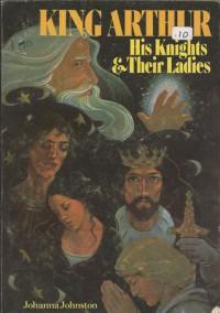 King Arthur: His Knights And Their Ladies - Johanna Johnston