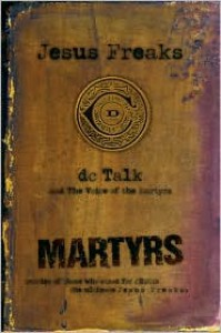 Jesus Freaks: Martyrs: Stories of Those Who Stood for Jesus: The Ultimate Jesus Freaks - D.C. Talk