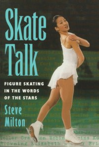 Skate Talk: Figure Skating in the Words of the Stars - Steve Milton