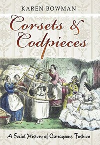 Corsets and Codpieces: A History of Outrageous Fashion, from Roman Times to the Modern Era - Karen Bowman
