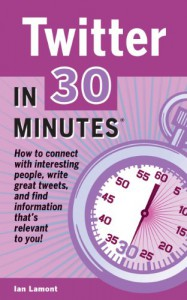 Twitter In 30 Minutes: How to connect with interesting people, write great tweets, and find information that's relevant to you. - Ian Lamont