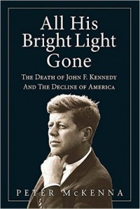 ALL HIS BRIGHT LIGHT GONE: The Death of John F. Kennedy and the Decline of America - Peter McKenna