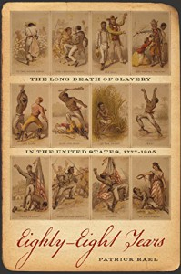 Eighty-Eight Years: The Long Death of Slavery in the United States, 1777–1865 (Race in the Atlantic World, 1700-1900) - Patrick Rael